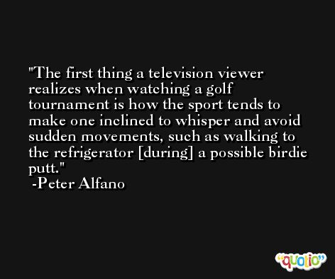 The first thing a television viewer realizes when watching a golf tournament is how the sport tends to make one inclined to whisper and avoid sudden movements, such as walking to the refrigerator [during] a possible birdie putt. -Peter Alfano