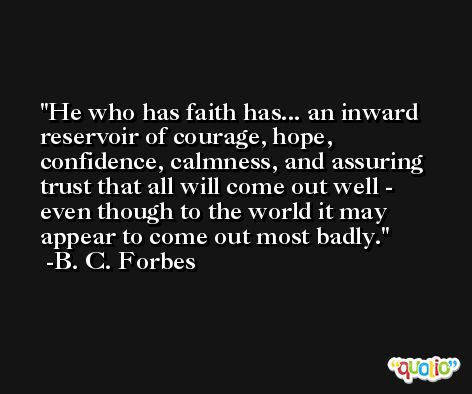 He who has faith has... an inward reservoir of courage, hope, confidence, calmness, and assuring trust that all will come out well - even though to the world it may appear to come out most badly. -B. C. Forbes
