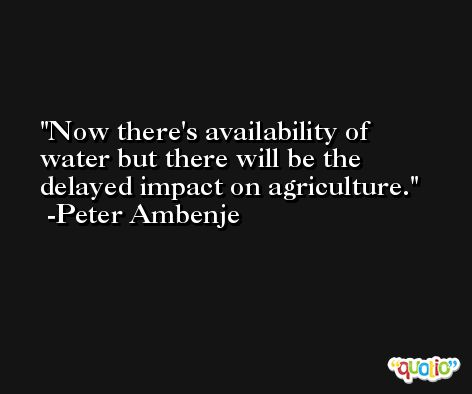 Now there's availability of water but there will be the delayed impact on agriculture. -Peter Ambenje