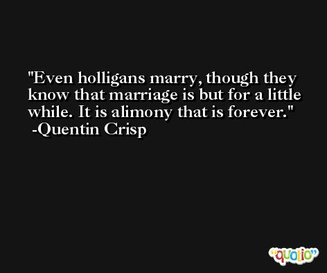 Even holligans marry, though they know that marriage is but for a little while. It is alimony that is forever. -Quentin Crisp