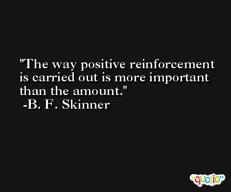 The way positive reinforcement is carried out is more important than the amount. -B. F. Skinner