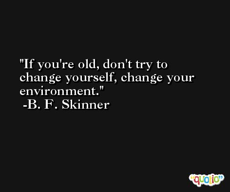 If you're old, don't try to change yourself, change your environment. -B. F. Skinner