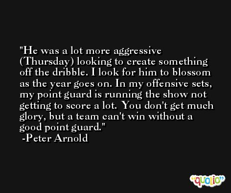 He was a lot more aggressive (Thursday) looking to create something off the dribble. I look for him to blossom as the year goes on. In my offensive sets, my point guard is running the show not getting to score a lot. You don't get much glory, but a team can't win without a good point guard. -Peter Arnold