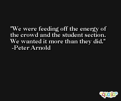 We were feeding off the energy of the crowd and the student section. We wanted it more than they did. -Peter Arnold