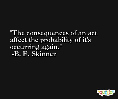 The consequences of an act affect the probability of it's occurring again. -B. F. Skinner