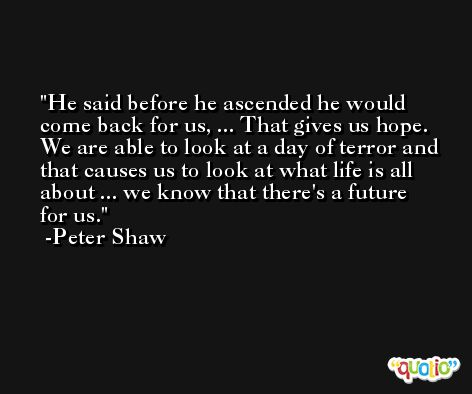He said before he ascended he would come back for us, ... That gives us hope. We are able to look at a day of terror and that causes us to look at what life is all about ... we know that there's a future for us. -Peter Shaw