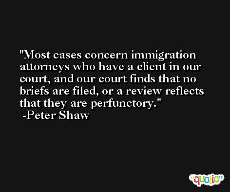 Most cases concern immigration attorneys who have a client in our court, and our court finds that no briefs are filed, or a review reflects that they are perfunctory. -Peter Shaw