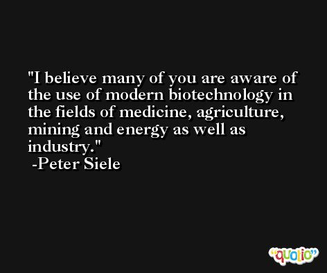 I believe many of you are aware of the use of modern biotechnology in the fields of medicine, agriculture, mining and energy as well as industry. -Peter Siele