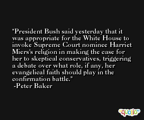 President Bush said yesterday that it was appropriate for the White House to invoke Supreme Court nominee Harriet Miers's religion in making the case for her to skeptical conservatives, triggering a debate over what role, if any, her evangelical faith should play in the confirmation battle. -Peter Baker