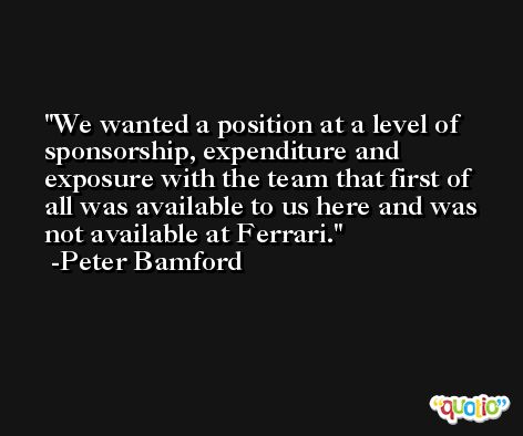 We wanted a position at a level of sponsorship, expenditure and exposure with the team that first of all was available to us here and was not available at Ferrari. -Peter Bamford