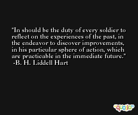 In should be the duty of every soldier to reflect on the experiences of the past, in the endeavor to discover improvements, in his particular sphere of action, which are practicable in the immediate future. -B. H. Liddell Hart