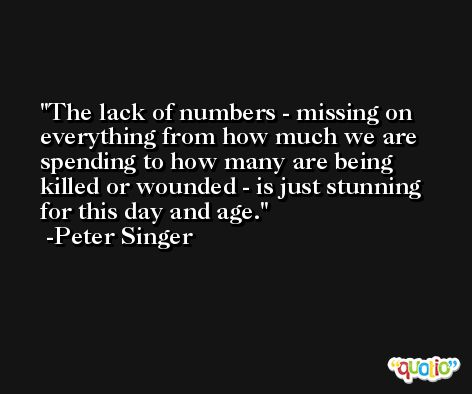 The lack of numbers - missing on everything from how much we are spending to how many are being killed or wounded - is just stunning for this day and age. -Peter Singer