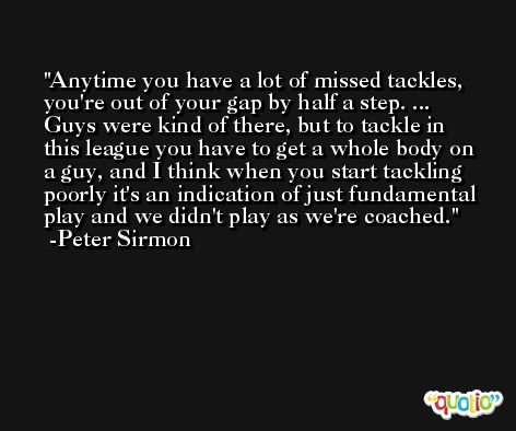 Anytime you have a lot of missed tackles, you're out of your gap by half a step. ... Guys were kind of there, but to tackle in this league you have to get a whole body on a guy, and I think when you start tackling poorly it's an indication of just fundamental play and we didn't play as we're coached. -Peter Sirmon