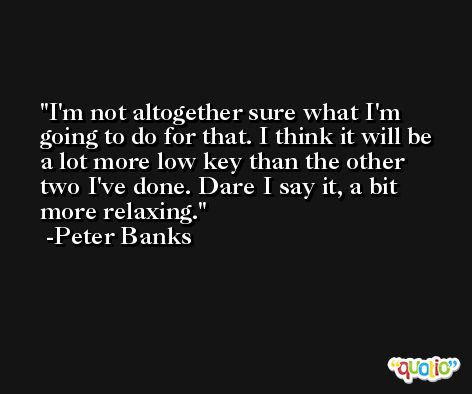 I'm not altogether sure what I'm going to do for that. I think it will be a lot more low key than the other two I've done. Dare I say it, a bit more relaxing. -Peter Banks