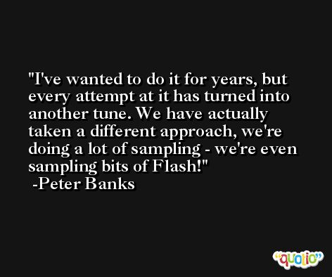 I've wanted to do it for years, but every attempt at it has turned into another tune. We have actually taken a different approach, we're doing a lot of sampling - we're even sampling bits of Flash! -Peter Banks