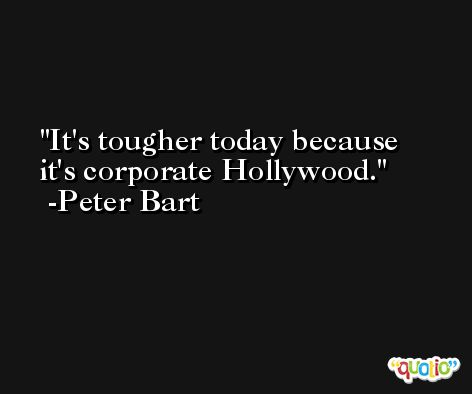 It's tougher today because it's corporate Hollywood. -Peter Bart
