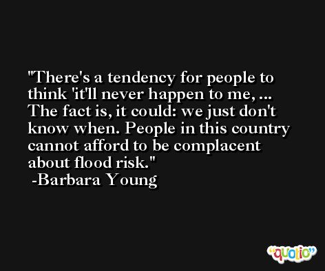 There's a tendency for people to think 'it'll never happen to me, ... The fact is, it could: we just don't know when. People in this country cannot afford to be complacent about flood risk. -Barbara Young