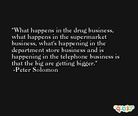 What happens in the drug business, what happens in the supermarket business, what's happening in the department store business and is happening in the telephone business is that the big are getting bigger. -Peter Solomon