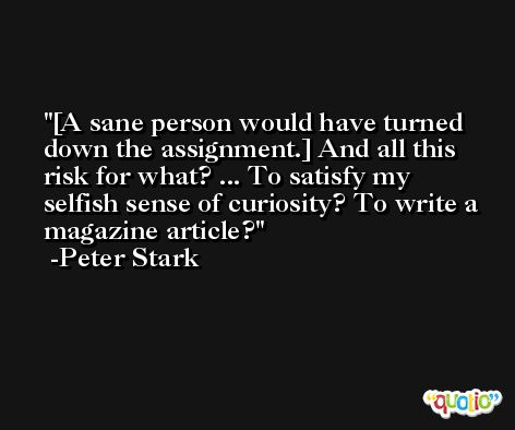 [A sane person would have turned down the assignment.] And all this risk for what? ... To satisfy my selfish sense of curiosity? To write a magazine article? -Peter Stark