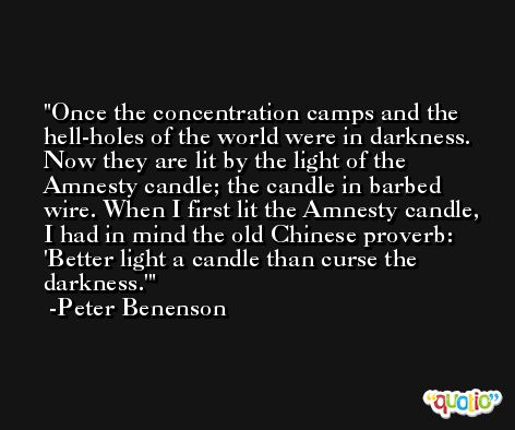 Once the concentration camps and the hell-holes of the world were in darkness. Now they are lit by the light of the Amnesty candle; the candle in barbed wire. When I first lit the Amnesty candle, I had in mind the old Chinese proverb: 'Better light a candle than curse the darkness.' -Peter Benenson