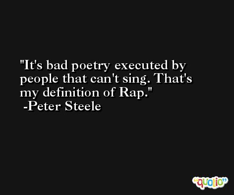 It's bad poetry executed by people that can't sing. That's my definition of Rap. -Peter Steele