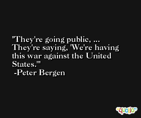 They're going public, ... They're saying, 'We're having this war against the United States.' -Peter Bergen