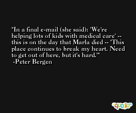 In a final e-mail (she said): 'We're helping lots of kids with medical care' -- this is on the day that Marla died -- 'This place continues to break my heart. Need to get out of here, but it's hard.' -Peter Bergen
