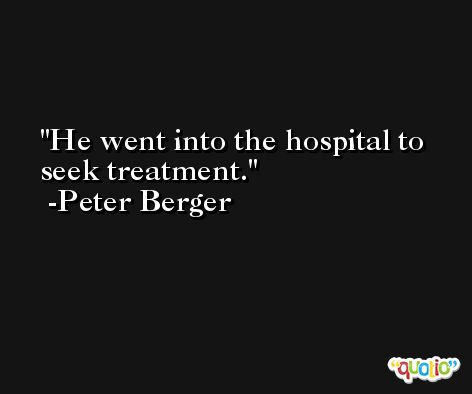 He went into the hospital to seek treatment. -Peter Berger
