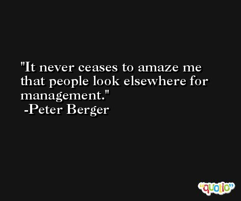 It never ceases to amaze me that people look elsewhere for management. -Peter Berger