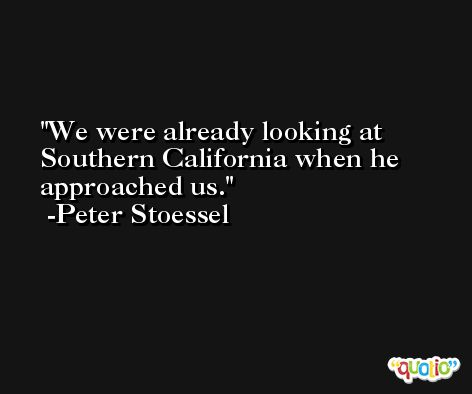 We were already looking at Southern California when he approached us. -Peter Stoessel