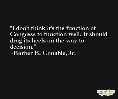 I don't think it's the function of Congress to function well. It should drag its heels on the way to decision. -Barber B. Conable, Jr.