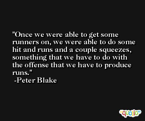 Once we were able to get some runners on, we were able to do some hit and runs and a couple squeezes, something that we have to do with the offense that we have to produce runs. -Peter Blake