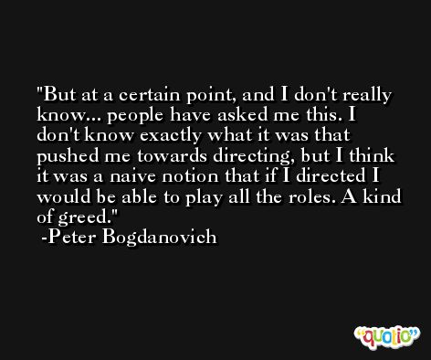 But at a certain point, and I don't really know... people have asked me this. I don't know exactly what it was that pushed me towards directing, but I think it was a naive notion that if I directed I would be able to play all the roles. A kind of greed. -Peter Bogdanovich