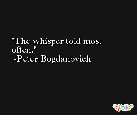 The whisper told most often. -Peter Bogdanovich