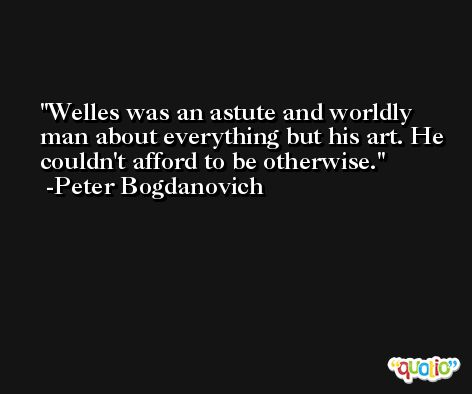Welles was an astute and worldly man about everything but his art. He couldn't afford to be otherwise. -Peter Bogdanovich