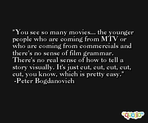 You see so many movies... the younger people who are coming from MTV or who are coming from commercials and there's no sense of film grammar. There's no real sense of how to tell a story visually. It's just cut, cut, cut, cut, cut, you know, which is pretty easy. -Peter Bogdanovich