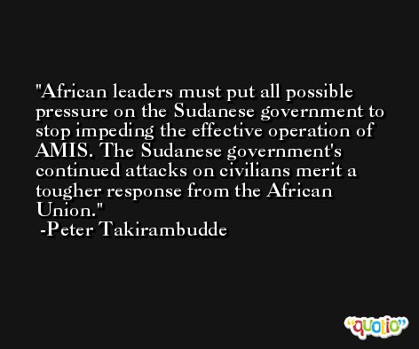 African leaders must put all possible pressure on the Sudanese government to stop impeding the effective operation of AMIS. The Sudanese government's continued attacks on civilians merit a tougher response from the African Union. -Peter Takirambudde
