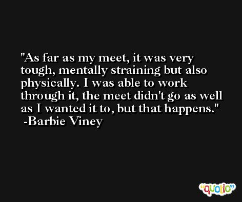 As far as my meet, it was very tough, mentally straining but also physically. I was able to work through it, the meet didn't go as well as I wanted it to, but that happens. -Barbie Viney