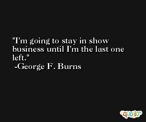 I'm going to stay in show business until I'm the last one left. -George F. Burns
