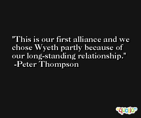 This is our first alliance and we chose Wyeth partly because of our long-standing relationship. -Peter Thompson
