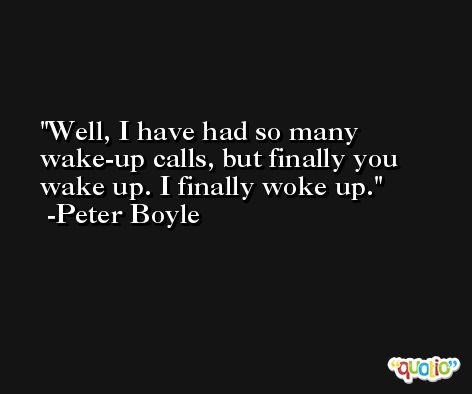 Well, I have had so many wake-up calls, but finally you wake up. I finally woke up. -Peter Boyle
