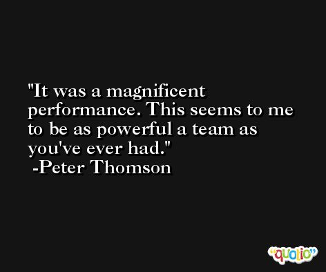 It was a magnificent performance. This seems to me to be as powerful a team as you've ever had. -Peter Thomson