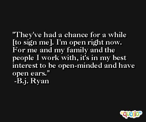 They've had a chance for a while [to sign me]. I'm open right now. For me and my family and the people I work with, it's in my best interest to be open-minded and have open ears. -B.j. Ryan