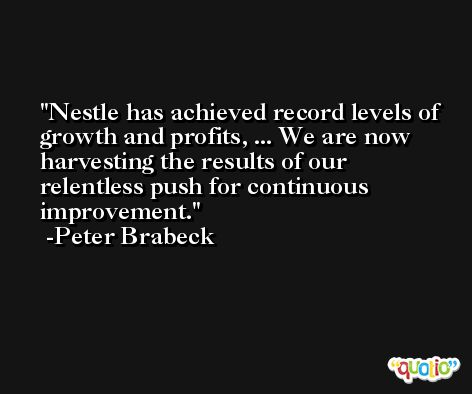 Nestle has achieved record levels of growth and profits, ... We are now harvesting the results of our relentless push for continuous improvement. -Peter Brabeck