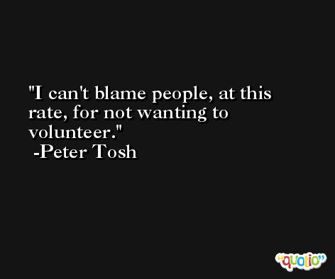 I can't blame people, at this rate, for not wanting to volunteer. -Peter Tosh