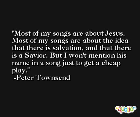 Most of my songs are about Jesus. Most of my songs are about the idea that there is salvation, and that there is a Savior. But I won't mention his name in a song just to get a cheap play. -Peter Townsend