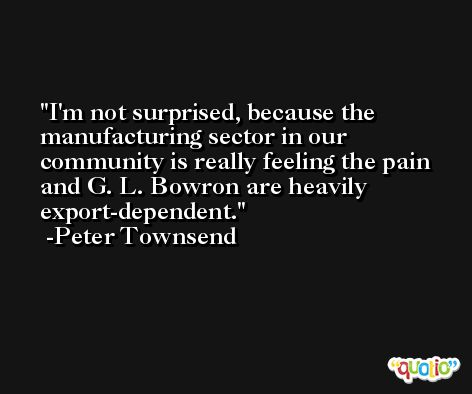 I'm not surprised, because the manufacturing sector in our community is really feeling the pain and G. L. Bowron are heavily export-dependent. -Peter Townsend
