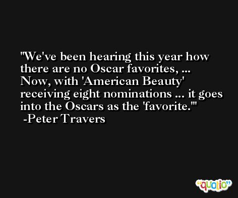 We've been hearing this year how there are no Oscar favorites, ... Now, with 'American Beauty' receiving eight nominations ... it goes into the Oscars as the 'favorite.' -Peter Travers