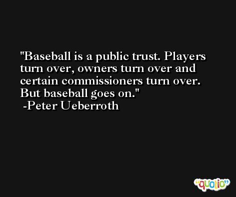 Baseball is a public trust. Players turn over, owners turn over and certain commissioners turn over. But baseball goes on. -Peter Ueberroth