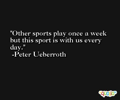 Other sports play once a week but this sport is with us every day. -Peter Ueberroth